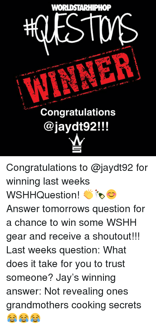 Memes, Worldstarhiphop, and 🤖: WORLDSTARHIPHOP  WINNER  Congratulations  jaydt92!!! Congratulations to @jaydt92 for winning last weeks WSHHQuestion! 👏🍾😊 Answer tomorrows question for a chance to win some WSHH gear and receive a shoutout!!! Last weeks question: What does it take for you to trust someone? Jay's winning answer: Not revealing ones grandmothers cooking secrets 😂😂😂