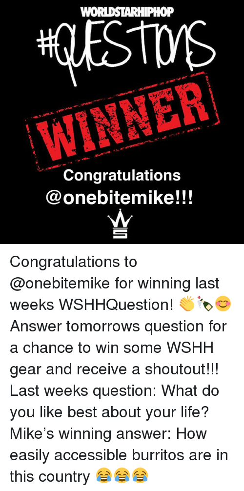 Memes, Worldstarhiphop, and 🤖: WORLDSTARHIPHOP  WINNER  Congratulations  onebitemike!!! Congratulations to @onebitemike for winning last weeks WSHHQuestion! 👏🍾😊 Answer tomorrows question for a chance to win some WSHH gear and receive a shoutout!!! Last weeks question: What do you like best about your life? Mike's winning answer: How easily accessible burritos are in this country 😂😂😂