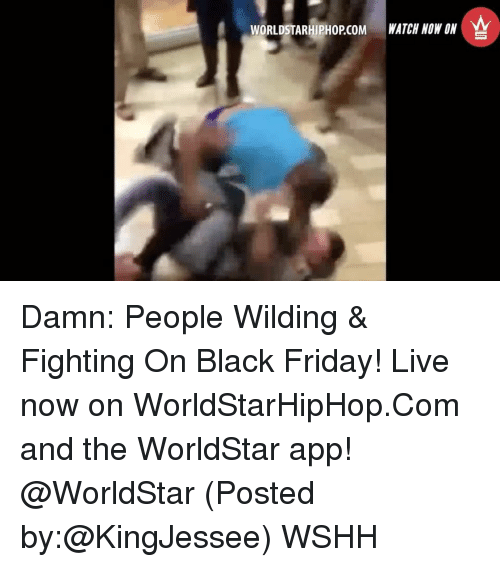 Black Friday, Memes, and Worldstar: WORLDSTARHIPHOPCOM WATCH NOW ON Damn: People Wilding & Fighting On Black Friday! Live now on WorldStarHipHop.Com and the WorldStar app! @WorldStar (Posted by:@KingJessee) WSHH