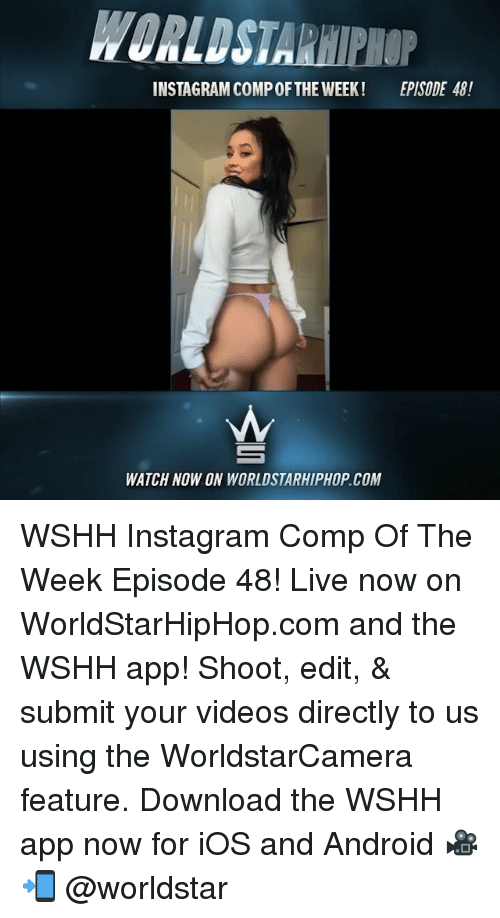Android, Instagram, and Memes: WORLDSTARHIPIHOP  INSTAGRAM COMPOFTHE WEEK!  EPISODE 48!  WATCH NOW ON WORLDSTARHIPHOP.COM WSHH Instagram Comp Of The Week Episode 48! Live now on WorldStarHipHop.com and the WSHH app! Shoot, edit, & submit your videos directly to us using the WorldstarCamera feature. Download the WSHH app now for iOS and Android 🎥📲 @worldstar