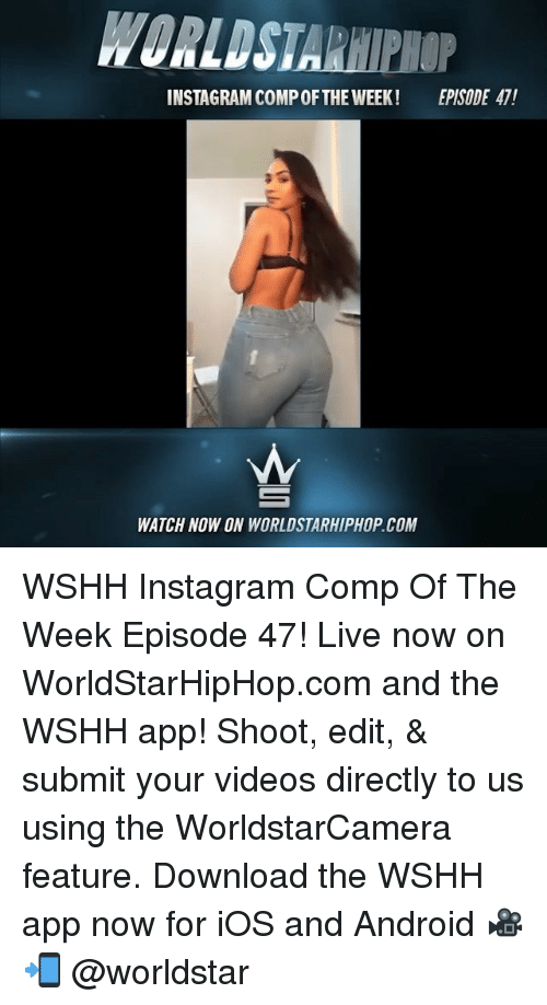 Android, Instagram, and Memes: WORLDSTARHIPIOP  INSTAGRAM COMP OFTHE WEEK!  EPISODE 47!  WATCH NOW ON WORLDSTARHIPHOP.COM WSHH Instagram Comp Of The Week Episode 47! Live now on WorldStarHipHop.com and the WSHH app! Shoot, edit, & submit your videos directly to us using the WorldstarCamera feature. Download the WSHH app now for iOS and Android 🎥📲 @worldstar