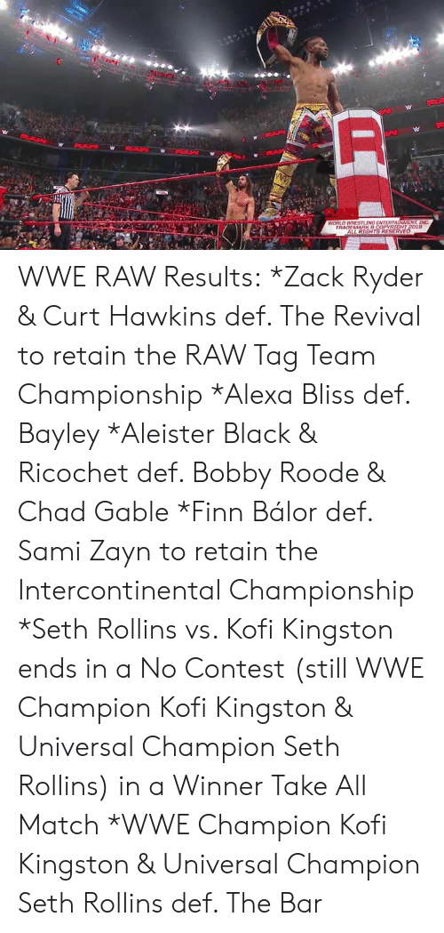 Finn Balor: WORLO WRESTLING ENTERTAINMENT. INC  19 WWE RAW Results:  *Zack Ryder & Curt Hawkins def. The Revival to retain the RAW Tag Team Championship   *Alexa Bliss def. Bayley   *Aleister Black & Ricochet def. Bobby Roode & Chad Gable   *Finn Bálor def. Sami Zayn to retain the Intercontinental Championship   *Seth Rollins vs. Kofi Kingston ends in a No Contest (still WWE Champion Kofi Kingston & Universal Champion Seth Rollins) in a Winner Take All Match   *WWE Champion Kofi Kingston & Universal Champion Seth Rollins def. The Bar