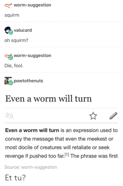 docile: worm-suggestion  squirm  valucard  oh squirm?  worm-suggestion  Die, fool.  powtothenuts  Even a worm will turn  JA  Even a worm will turn is an expression used to  convey the message that even the meekest or  most docile of creatures will retaliate or seek  revenge if pushed too far.11 The phrase was first  Source: worm-suggestion Et tu?