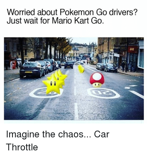 Cars, Mario Kart, and Pokemon: Worried about Pokemon Go drivers?  Just wait for Mario Kart Go. Imagine the chaos... Car Throttle