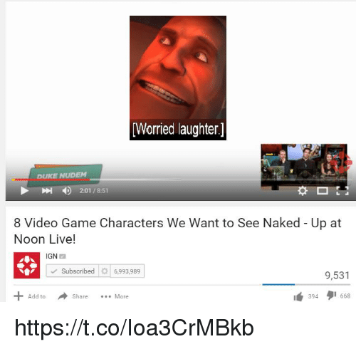 """tos: Worried laughter]  DUKE NUDEM  4)  2:01 / 8:51  8 Video Game Characters We Want to See Naked - Up at  Noon Live!  IGN  Subscribed6,993,989  9,531  Add toS  1"""" 394タ1668  Share More https://t.co/Ioa3CrMBkb"""