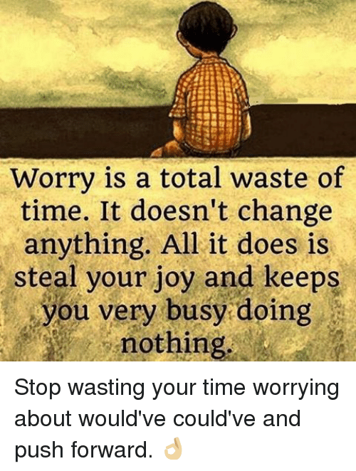 Doe, Memes, and Business: Worry is a total waste of  time. It doesn't change  anything. All it does is  steal your joy and keeps  you very busy doing  nothing Stop wasting your time worrying about would've could've and push forward. 👌🏼