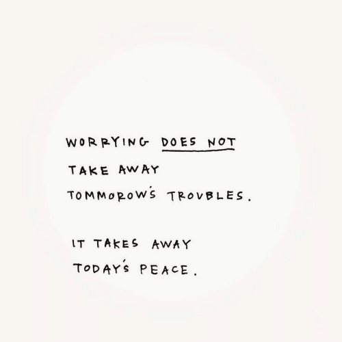 worrying: WORRYING DOES NOT  TAKE AWAY  TOMMOROWS TROVBLES  IT TAKES AWAY  TODAYS PEACE
