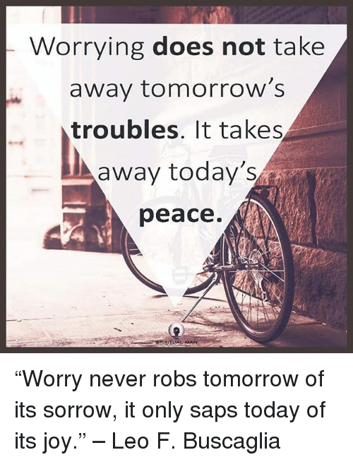 "Memes, Today, and Tomorrow: Worrying does not take  away tomorrow's  troubles. It takes  away today's  peace. ""Worry never robs tomorrow of its sorrow, it only saps today of its joy."" – Leo F. Buscaglia"