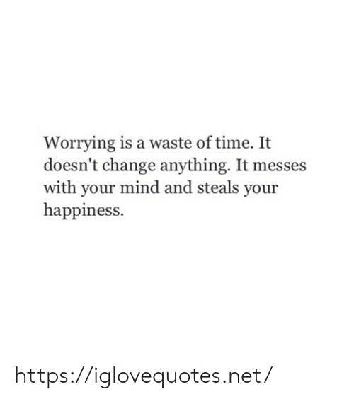 worrying: Worrying is a waste of time. It  doesn't change anything. It messes  with your mind and steals your  happiness. https://iglovequotes.net/