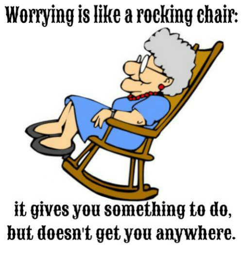 rocking chair: Worrying is like a rocking chair.  it gives you something to do,  but doesn't get you anywhere.