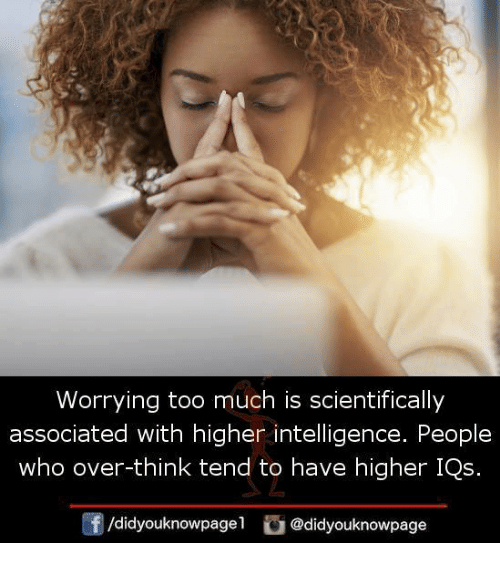 Too Much: Worrying too much is scientifically  associated with higher intelligence. People  who over-think tend to have higher IQs.  団/d.dyouknowpage1。@didyouknowpage