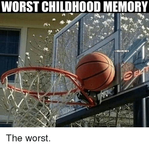 Nba: WORST CHILDHOOD MEMORY  @NBAMEMES The worst.
