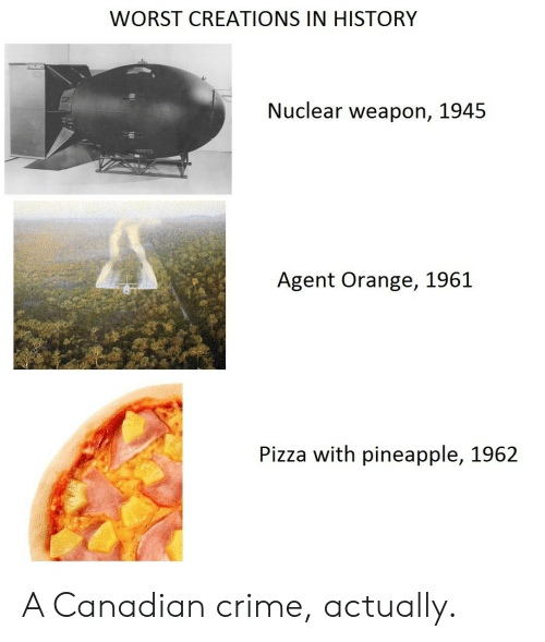 agent orange: WORST CREATIONS IN HISTORY  Nuclear weapon, 1945  Agent Orange, 1961  Pizza with pineapple, 1962 A Canadian crime, actually.