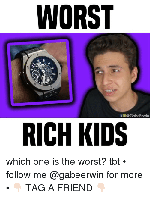 Memes, Tbt, and The Worst: WORST  f@GabeErwin  RICH KIDS which one is the worst? tbt • follow me @gabeerwin for more • 👇🏻 TAG A FRIEND 👇🏻