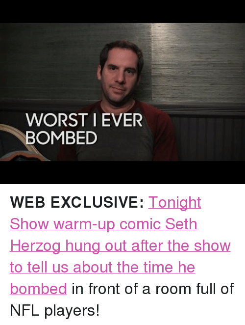 """NFL: WORST I EVER  BOMBED <p><strong>WEB EXCLUSIVE:</strong><a href=""""https://www.youtube.com/watch?v=BZdWSCEMJbo&amp;list=UU8-Th83bH_thdKZDJCrn88g"""" target=""""_blank"""">Tonight Show warm-up comic Seth Herzog hung out after the show to tell us about the time he bombed</a> in front of a room full of NFL players!</p>"""