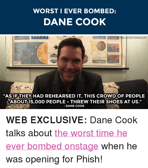 """Dane Cook: WORST I EVER BOMBED:  DANE COOK   FALLONTONIGHT  DE RAS  EN  """"AS IF THEY HAD REHEARSED IT, THIS CROWD OF PEOPLE  ABOUT15,000 PEOPLE THREW THEIR SHOES AT US.""""  DANE COOK <p><strong>WEB EXCLUSIVE:</strong>Dane Cook talks about <a href=""""https://www.youtube.com/watch?v=0ArgJy-K0YE&amp;list=PLykzf464sU98iBX48N5iuHzslodP7Hzci"""" target=""""_blank"""">the worst time he ever bombed onstage</a> when he was opening for Phish!</p>"""