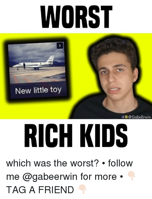 rich kids: WORST  New little toy  f@GabeErwin  RICH KIDS which was the worst? • follow me @gabeerwin for more • 👇🏻 TAG A FRIEND 👇🏻