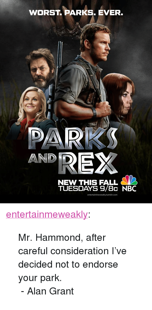 "endorse: WORST. PARKS. EVER  DARKS  AND D  NEW THIS FALL  TUESDAYS 9/8c NBC  entertainmeweakly.tumblr.com <p><a href=""https://entertainmeweakly.tumblr.com/post/171578256035/mr-hammond-after-careful-consideration-ive"" class=""tumblr_blog"">entertainmeweakly</a>:</p><blockquote><p>Mr. Hammond, after careful consideration I've decided not to endorse your park.<br/> - Alan Grant</p></blockquote>"