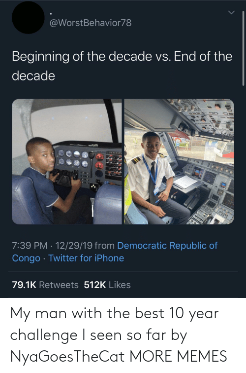 I Seen: @WorstBehavior78  Beginning of the decade vs. End of the  decade  7:39 PM · 12/29/19 from Democratic Republic of  Congo · Twitter for iPhone  79.1K Retweets 512K Likes My man with the best 10 year challenge I seen so far by NyaGoesTheCat MORE MEMES