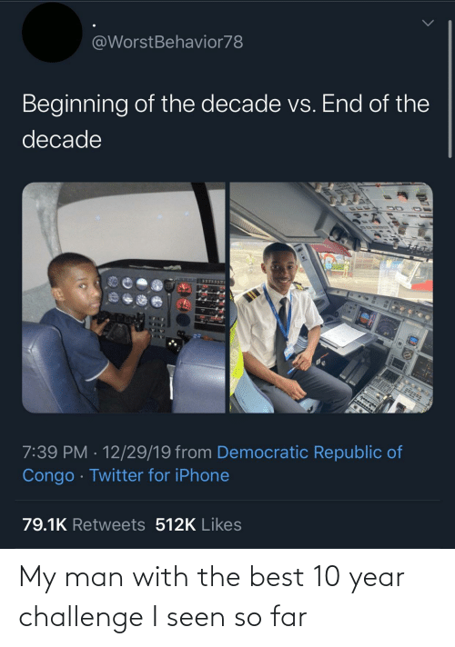democratic: @WorstBehavior78  Beginning of the decade vs. End of the  decade  7:39 PM · 12/29/19 from Democratic Republic of  Congo · Twitter for iPhone  79.1K Retweets 512K Likes My man with the best 10 year challenge I seen so far