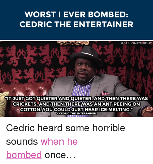 """cedric the entertainer: WORSTI EVER BOMBED:  CEDRIC THE ENTERTAINER   #FALLONTONIGHT  IT JUST GOT QUIETERANDQUIETER.AND THEN THEREWAS  CRICKETS AND THEN THERE WAS AN ANT PEEING ON  么COTTON, YOUCOULD-JUST HEAR ICE MELTING.""""  CEDRIC THE ENTERTAINER <p>Cedric heard some horrible sounds <a href=""""https://www.youtube.com/watch?v=ZTrgBoNS7xc&amp;list=PLykzf464sU98iBX48N5iuHzslodP7Hzci&amp;index=78"""" target=""""_blank"""">when he bombed</a>once&hellip;</p>"""
