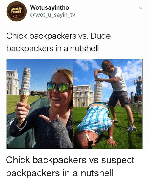 Dude, Girl Memes, and Wot: Wotusayintho  @wot_u_sayin_tv  Chick backpackers vs. Dude  backpackers in a nutshell Chick backpackers vs suspect backpackers in a nutshell