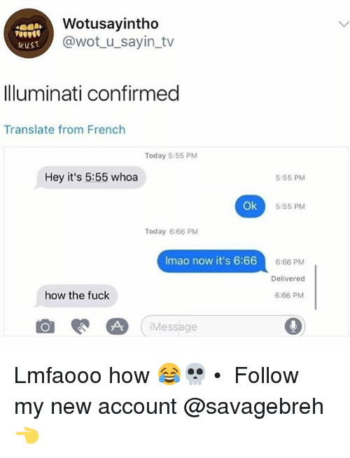 Memes, Fuck, and Today: Wotusayintho  @wot_u_sayin_tv  lluminati confirmed  Translate from French  Today 5:55 PM  Hey it's 5:55 whoa  5:55 PM  Ok  5:55 PM  Today 6:66 PM  Imao now it's 6:66  015  6:66 PM  Delivered  6:66 PM  how the fuck  iMessage Lmfaooo how 😂💀 • ➜ Follow my new account @savagebreh 👈