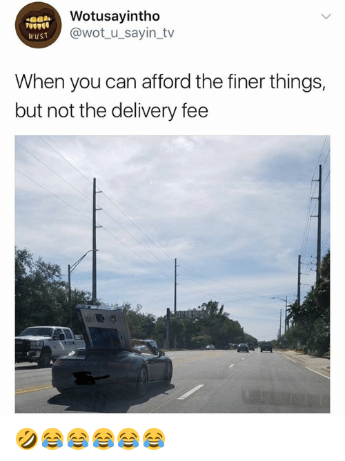 Girl Memes, Wot, and Can: Wotusayintho  @wot_u_sayin_tv  wus1  When you can afford the finer things,  but not the delivery fee 🤣😂😂😂😂😂