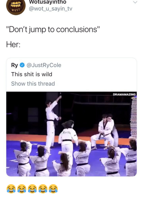 """Shit, Wild, and Girl Memes: Wotusayintho  @wot_ u_sayin_tv  wuST  """"Don't jump to conclusions""""  Her:  Ry @JustRyCole  This shit is wild  Show this thread  DRAMAMAZING 😂😂😂😂😂"""