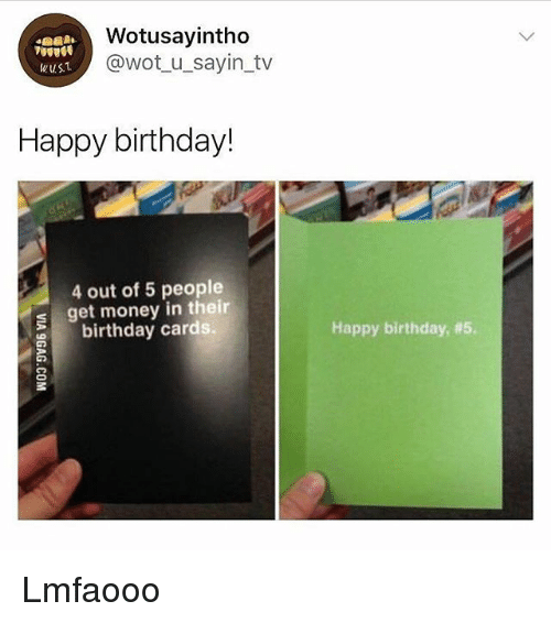 Birthday, Get Money, and Memes: Wotusayintho  @wot_u_sayin_tv  wusT  Happy birthday!  4 out of 5 people  s get money in their  birthday cards.  Happy birthday, Lmfaooo