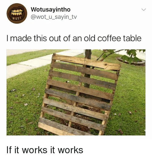 Coffee, Girl Memes, and Old: Wotusayintho  @wot u_sayin_tv  wuST  I made this out of an old coffee table If it works it works