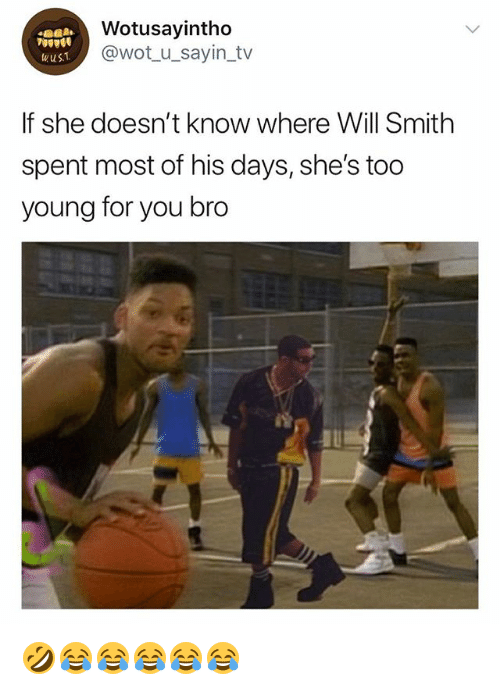 Will Smith, Girl Memes, and Wot: Wotusayintho  @wot u_sayin_tv  wust  If she doesn't know where Will Smith  spent most of his days, she's too  young for you bro 🤣😂😂😂😂😂