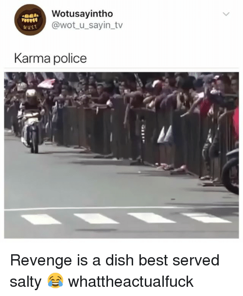 Police, Revenge, and Being Salty: Wotusayintho  @wot_u_sayin tv  wust  Karma police Revenge is a dish best served salty 😂 whattheactualfuck