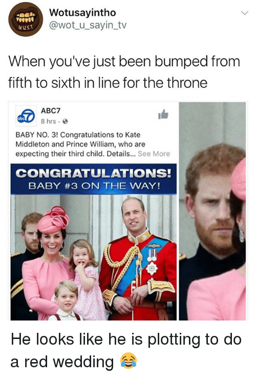 Middleton: Wotusayintho  @wot_u_sayin_tv  wuST  When you've just been bumped from  fifth to sixth in line for the throne  ABC7  8 hrs.  obc  BABY NO. 3! Congratulations to Kate  Middleton and Prince William, who are  expecting their third child. Details... See More  CONGRATULATIONS!  BABY #3 ON THE WAY! He looks like he is plotting to do a red wedding 😂