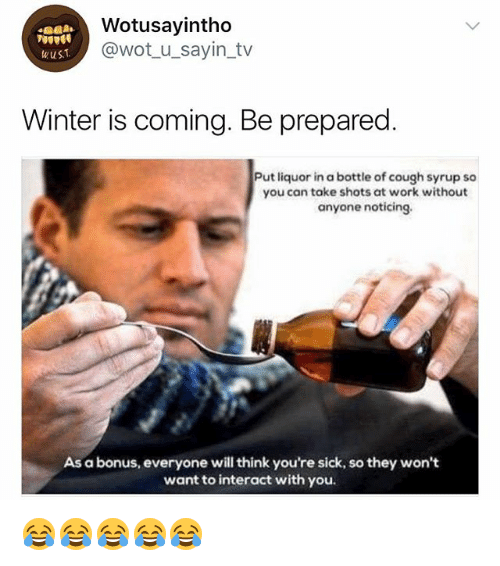 Winter, Work, and Girl Memes: Wotusayintho  @wot_u_sayin_tv  wusT  Winter is coming. Be prepared.  Put liquor in a bottle of cough syrup so  you can take shots at work without  anyone noticing.  As a bonus, everyone will think you're sick, so they won't  want to interact with you. 😂😂😂😂😂