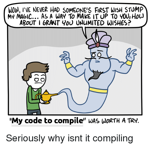 """stomp: WOU, INE NEVER HAD SOMEONE'S FIRST WISH STOMP  MY MAGIC... As A WAY To MAKE IT UP TO YOU, HouJ  ABoUT I GRANT Y0U UNuMITED WISHES?  """"My code to compile"""" wAS WoRtH A TRy. Seriously why isnt it compiling"""