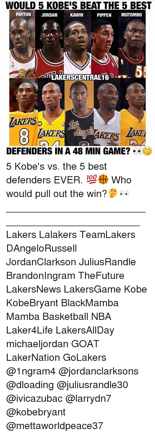 Basketball, Los Angeles Lakers, and Memes: WOULD 5 KOBEIS BEAT THE 5 BEST  PAYTON  JORDAN  KAWHI  PIPPEN  MUTOMBO  LAKERSCENTRAL16 RNEr  laKERS  DEFENDERS IN A 48 MIN GAME? 5 Kobe's vs. the 5 best defenders EVER. 💯🏀 Who would pull out the win?🤔👀 _________________________________________________ Lakers Lalakers TeamLakers DAngeloRussell JordanClarkson JuliusRandle BrandonIngram TheFuture LakersNews LakersGame Kobe KobeBryant BlackMamba Mamba Basketball NBA Laker4Life LakersAllDay michaeljordan GOAT LakerNation GoLakers @1ngram4 @jordanclarksons @dloading @juliusrandle30 @ivicazubac @larrydn7 @kobebryant @mettaworldpeace37