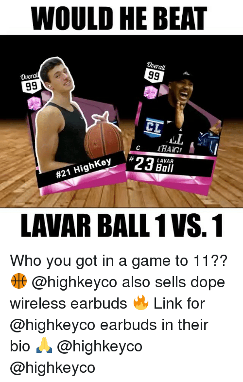 Dope, Memes, and Game: WOULD HE BEAT  verall  99  Over  99  CL  Hig  Key  #21 LAVAR  Ball  LAVARBALL 1VS.1 Who you got in a game to 11?? 🏀 @highkeyco also sells dope wireless earbuds 🔥 Link for @highkeyco earbuds in their bio 🙏 @highkeyco @highkeyco