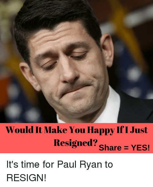 Resignated: Would It Make You Happy If I Just  Resigned?  Share YES! It's time for Paul Ryan to RESIGN!
