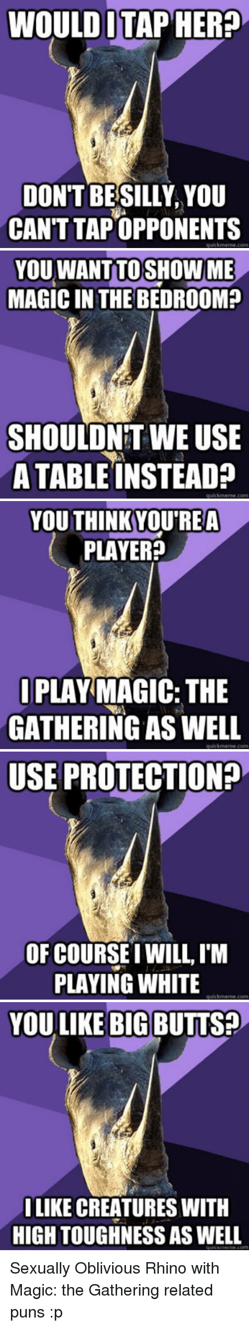 puns: WOULD ITAP HER?  DON'T BESILLY, YOU  CAN'T TAPOPPONENTS   YOU WANT TOSHOW ME  MAGIC IN THE BEDROOM?  SHOULONET WE USE  A TABLE INSTEAD?   YOU THINKYOU'REA  PLAYER?  IPLAY MAGIC: THE  GATHERING AS WELL   USE PROTECTION?  OF COURSEI WILL, I'M  PLAYING WHITE   YOU LIKE BIG BUTTS?  LIKE CREATURES WITH  HIGH TOUGHNESS AS WELL <p>Sexually Oblivious Rhino with Magic: the Gathering related puns :p</p>
