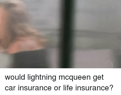 Funny: would lightning mcqueen get car insurance or life insurance?