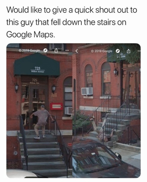 Google Maps: Would like to give a quick shout out to  this guy that fell down the stairs on  Google Maps.  O 2019 Google  72  725