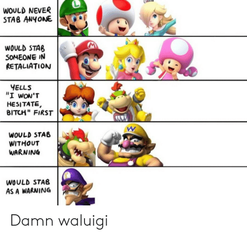 "stab: WOULD NEVER  STAB ANYONE  WOULD STAB  SOMEONE IN  RETALIATION  YELLS  ""I wON'T  HESITATE,  BITCH"" FIRST  WOULD STAB  WITHOUT  WARNING  WOULD STAB  AS A WARNING Damn waluigi"