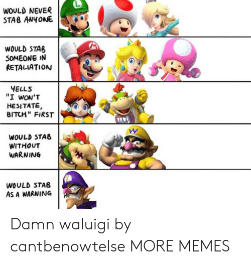 """stab: WOULD NEVER  STAB ANYONE  WOULD STAB  SOMEONE IN  RETALIATION  YELLS  """"I wON'T  HESITATE,  BITCH"""" FIRST  WOULD STAB  WITHOUT  WARNING  WOULD STAB  AS A WARNING Damn waluigi by cantbenowtelse MORE MEMES"""