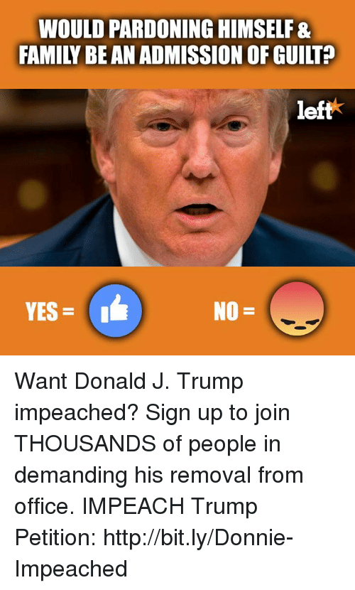 Impeach Trump: WOULD PARDONING HIMSELF&  FAMILY BE AN ADMISSION OF GUILT?  left  YES = 1 Want Donald J. Trump impeached? Sign up to join THOUSANDS of people in demanding his removal from office.  IMPEACH Trump Petition: http://bit.ly/Donnie-Impeached