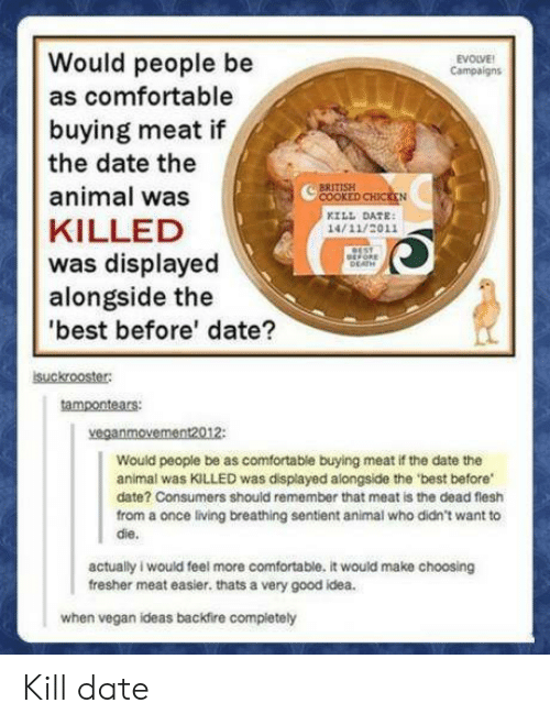 Cooke: Would people be  as comfortable  buying meat if  the date the  animal was  KILLED  was displayed  alongside the  best before' date?  EVOLVE  Campaign  COOKE  KILL DATE  14/11/2011  suckrooster  tampontears  veganmovement2012:  Would people be as comfortable buying meat if the date the  animal was KILLED was displayed alongside the 'best before  date? Consumers should remember that meat is the dead flesh  from a once living breathing sentient animal who didn't want to  die.  actually i would feel more comfortable. it would make choosing  fresher meat easier. thats a very good idea.  when vegan ideas backfire compietely Kill date
