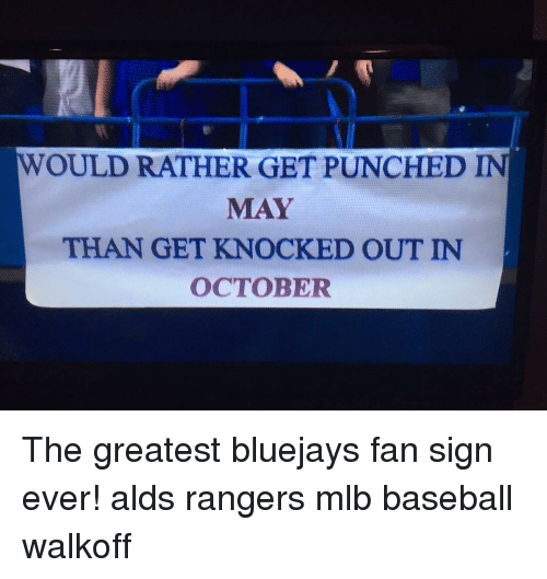 Baseball, Mlb, and Rangers: WOULD RATHER GET PUNCHED IN  MAY  THAN GET KNOCKED OUT IN  OCTOBER The greatest bluejays fan sign ever! alds rangers mlb baseball walkoff