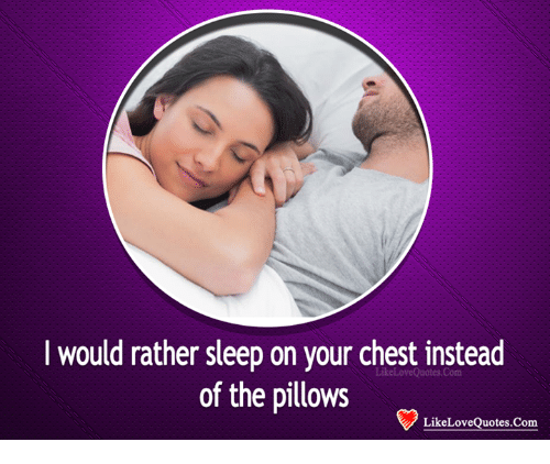 memes: would rather sleep on your chest instead  of the pillows  Like Love Quotes. Com