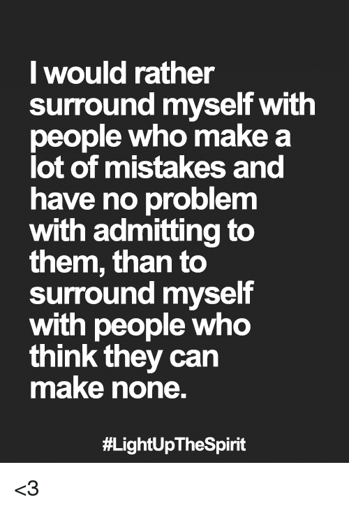Memes, Mistakes, and 🤖: would rather  surround myself with  people who make a  lot of mistakes and  have no problem  with admitting to  them, than to  surround myself  with people who  think they can  make none.  <3