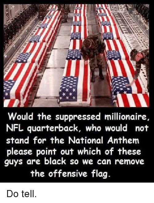 flags: Would the suppressed millionaire  NFL quarterback, who would not  stand for the National Anthem  please point out which of these  guys are black so we can remove  the offensive flag. Do tell.